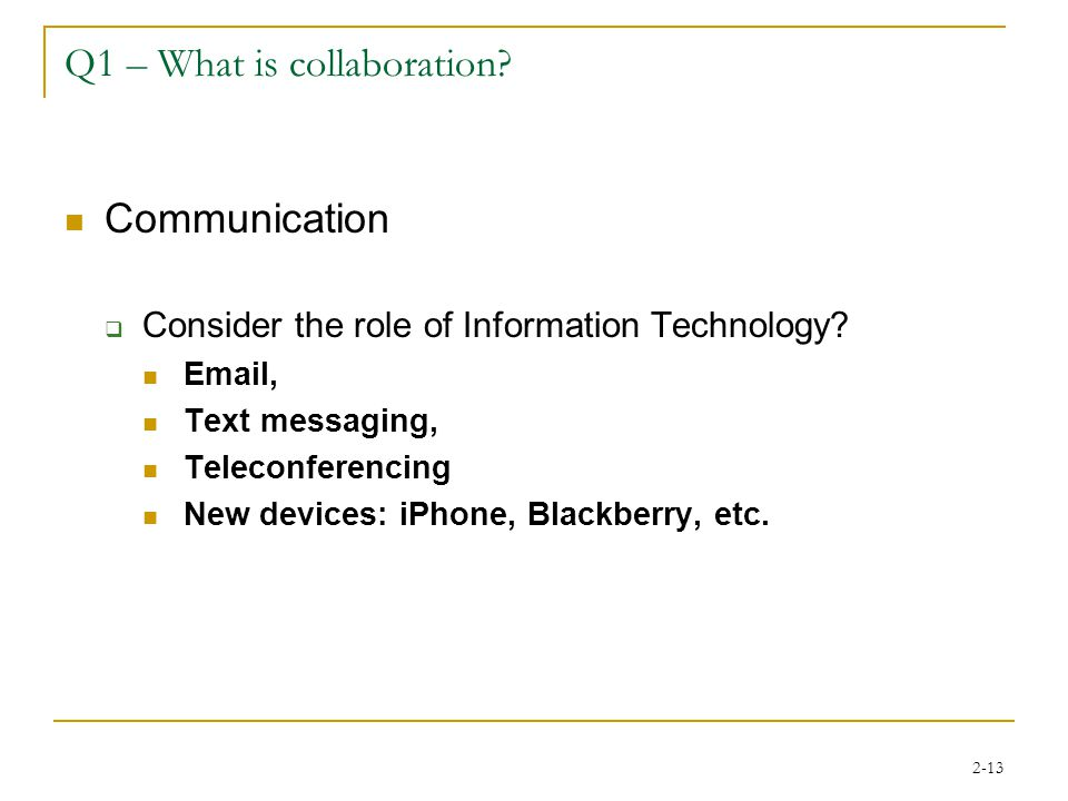 2-13 Q1 – What is collaboration? Communication  Consider the role of Information Technology? Email, Text messaging, Teleconferencing New devices: iPh