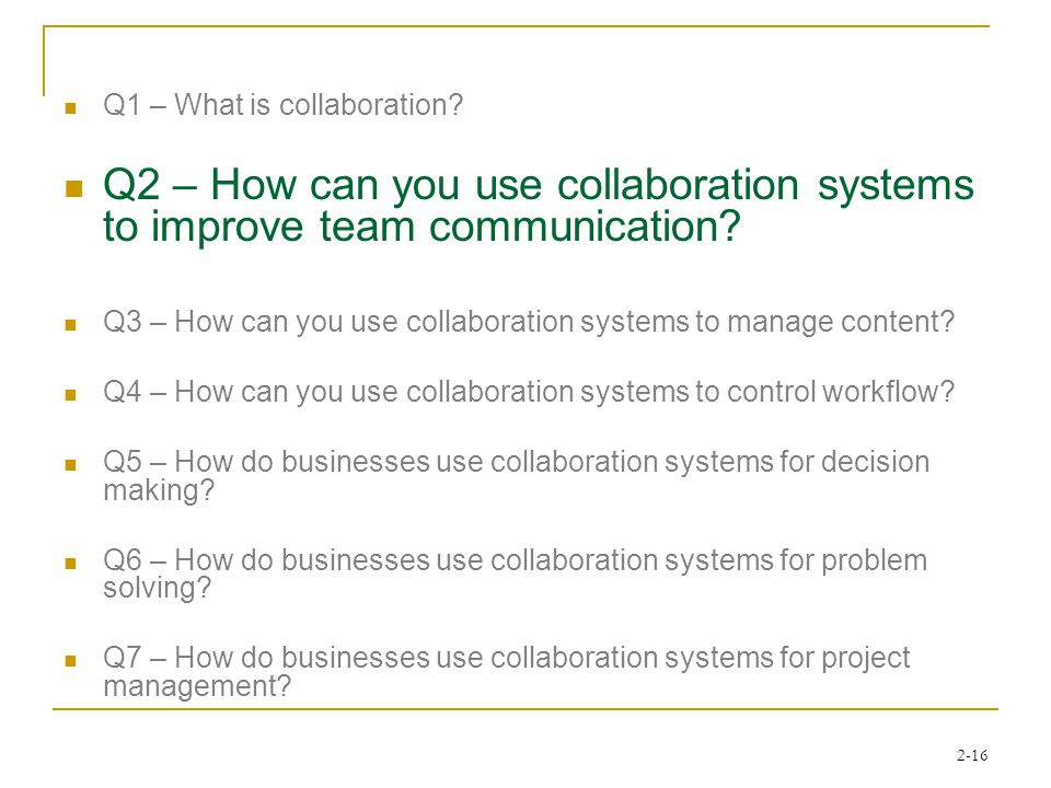 2-16 Q1 – What is collaboration? Q2 – How can you use collaboration systems to improve team communication? Q3 – How can you use collaboration systems
