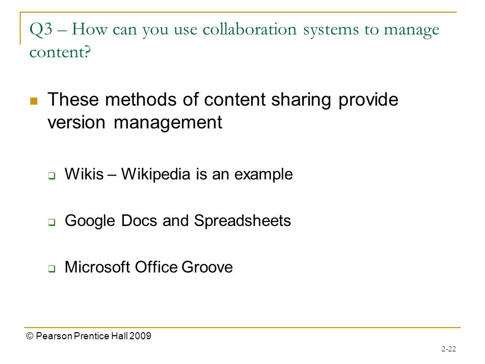 2-22 © Pearson Prentice Hall 2009 Q3 – How can you use collaboration systems to manage content? These methods of content sharing provide version manag