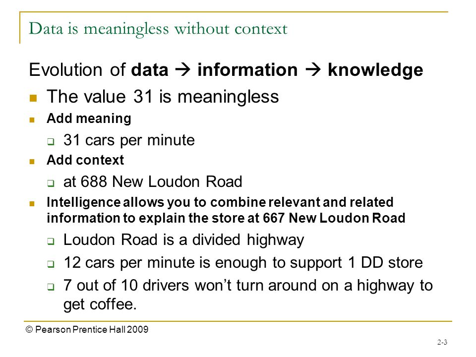 Data is meaningless without context Evolution of data  information  knowledge The value 31 is meaningless Add meaning  31 cars per minute Add context  at 688 New Loudon Road Intelligence allows you to combine relevant and related information to explain the store at 667 New Loudon Road  Loudon Road is a divided highway  12 cars per minute is enough to support 1 DD store  7 out of 10 drivers won't turn around on a highway to get coffee.