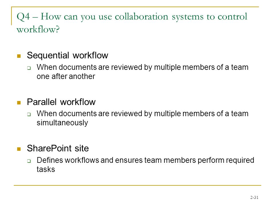2-31 Q4 – How can you use collaboration systems to control workflow? Sequential workflow  When documents are reviewed by multiple members of a team o