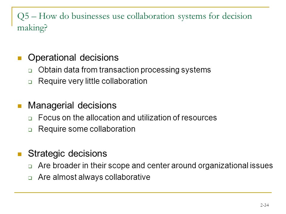 2-34 Q5 – How do businesses use collaboration systems for decision making? Operational decisions  Obtain data from transaction processing systems  R