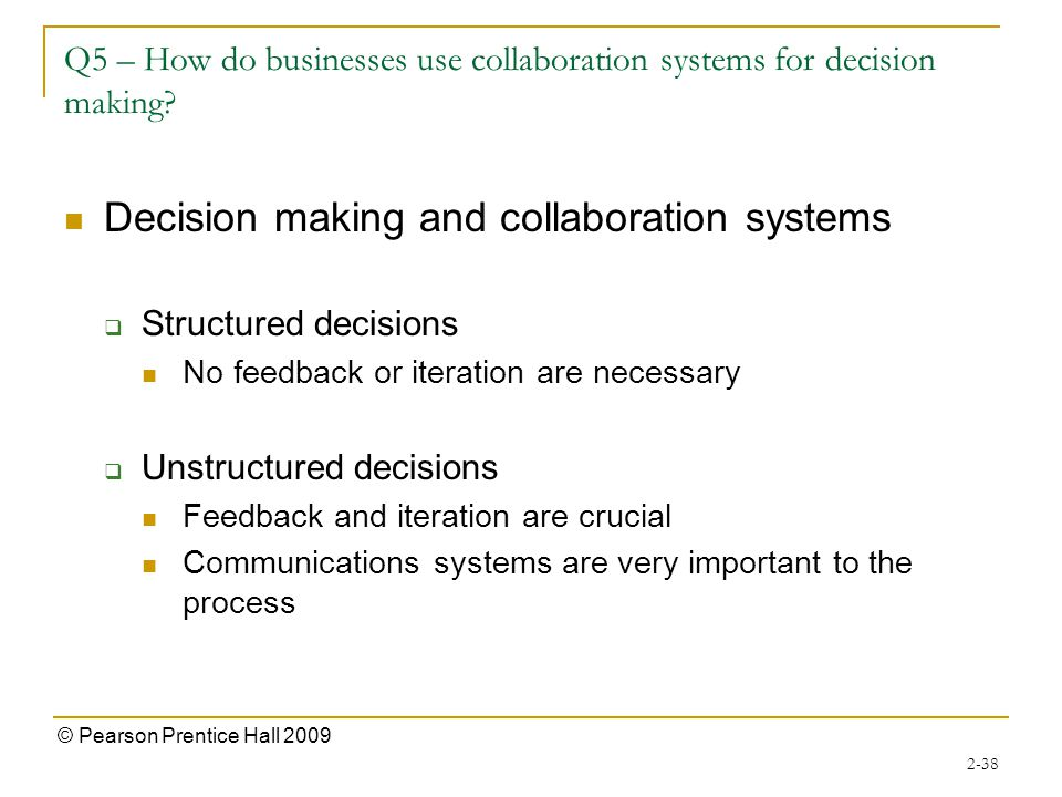 2-38 © Pearson Prentice Hall 2009 Q5 – How do businesses use collaboration systems for decision making.