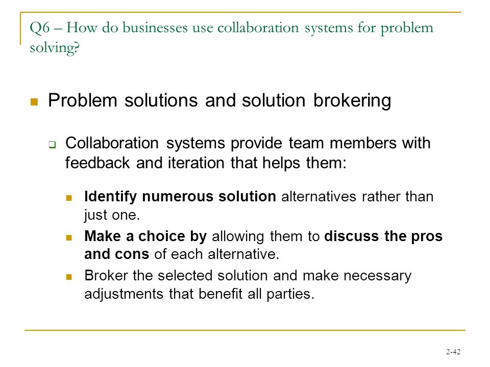 2-42 Q6 – How do businesses use collaboration systems for problem solving? Problem solutions and solution brokering  Collaboration systems provide te