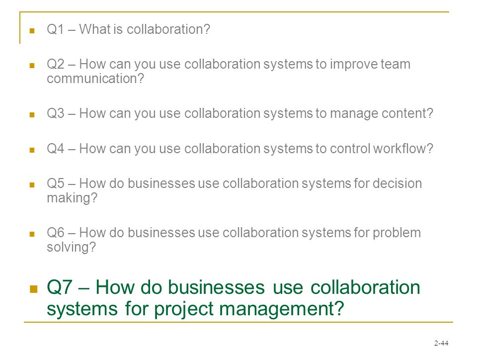 2-44 Q1 – What is collaboration? Q2 – How can you use collaboration systems to improve team communication? Q3 – How can you use collaboration systems