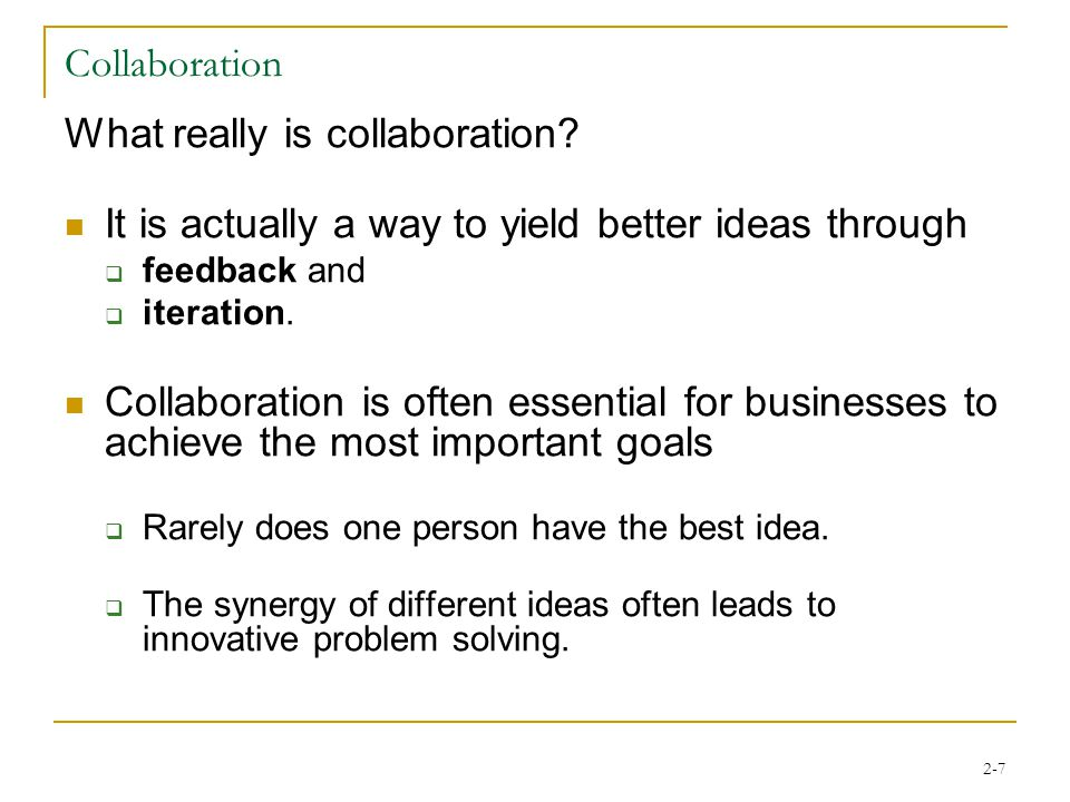 2-7 Collaboration What really is collaboration? It is actually a way to yield better ideas through  feedback and  iteration. Collaboration is often