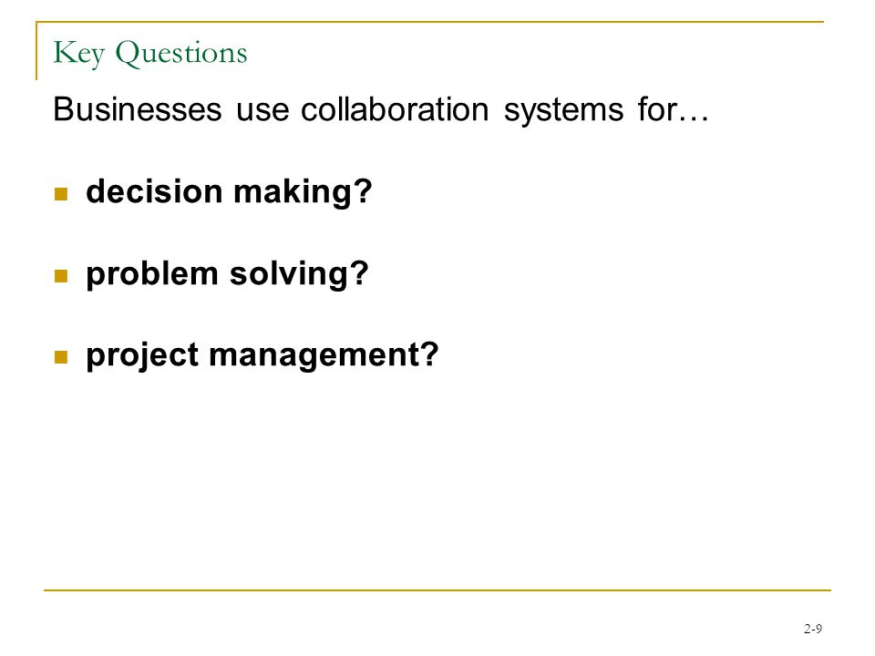 2-9 Key Questions Businesses use collaboration systems for… decision making.
