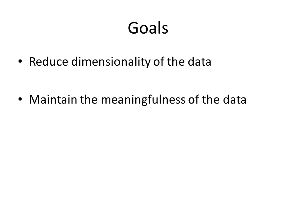 Goals Reduce dimensionality of the data Maintain the meaningfulness of the data