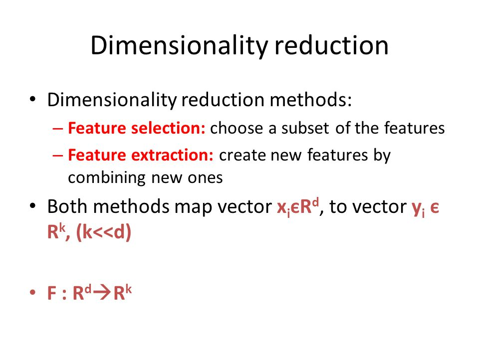Dimensionality reduction Dimensionality reduction methods: – Feature selection: choose a subset of the features – Feature extraction: create new featu
