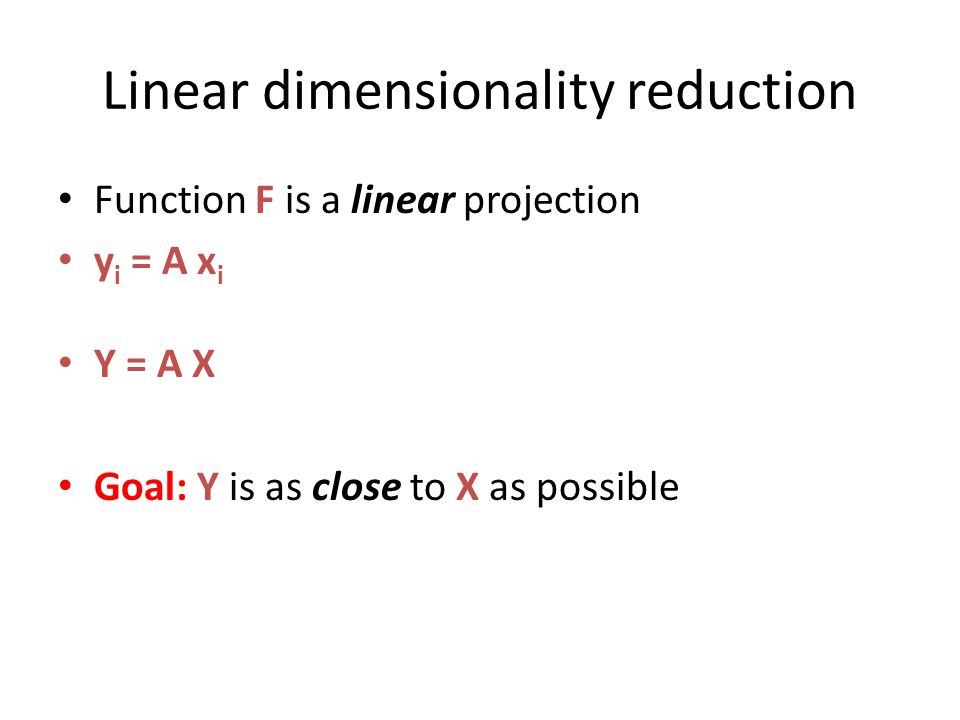 Linear dimensionality reduction Function F is a linear projection y i = A x i Y = A X Goal: Y is as close to X as possible