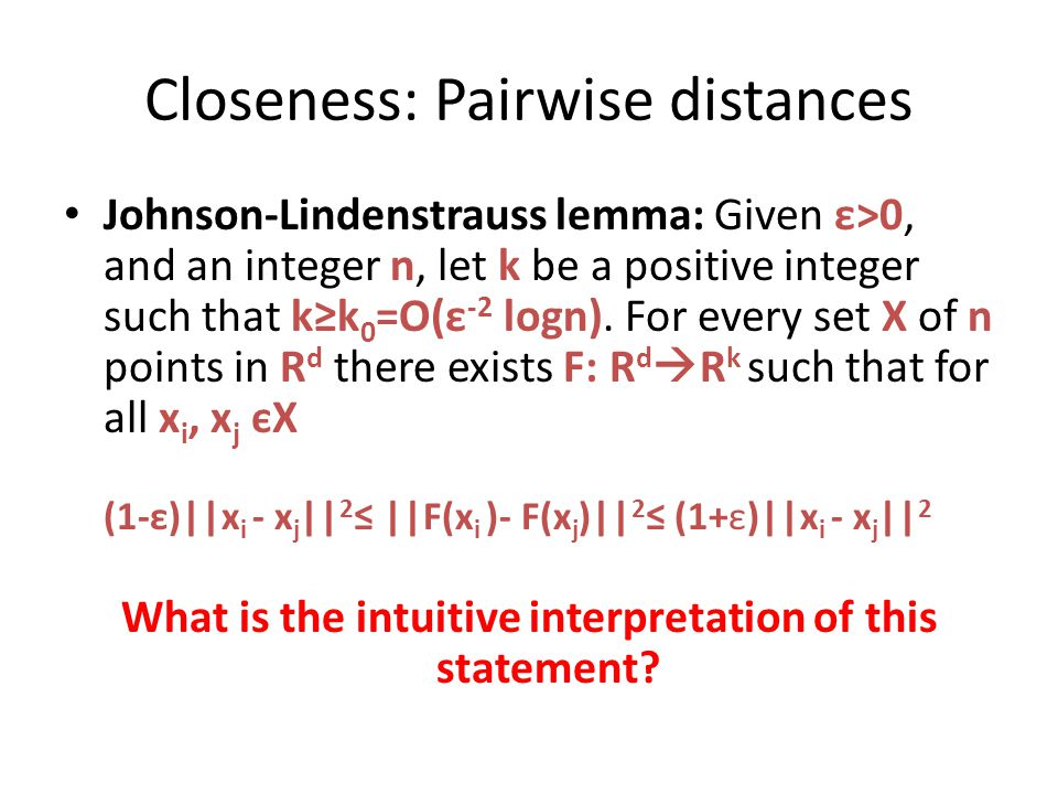 Closeness: Pairwise distances Johnson-Lindenstrauss lemma: Given ε>0, and an integer n, let k be a positive integer such that k≥k 0 =O(ε -2 logn).