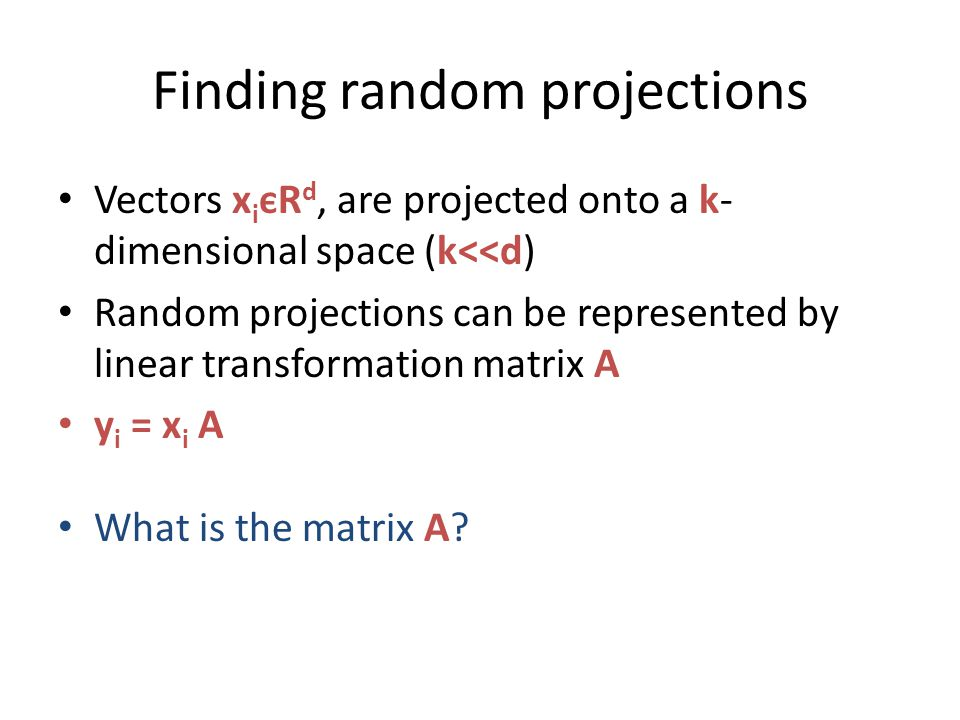 Finding random projections Vectors x i єR d, are projected onto a k- dimensional space (k<<d) Random projections can be represented by linear transformation matrix A y i = x i A What is the matrix A?