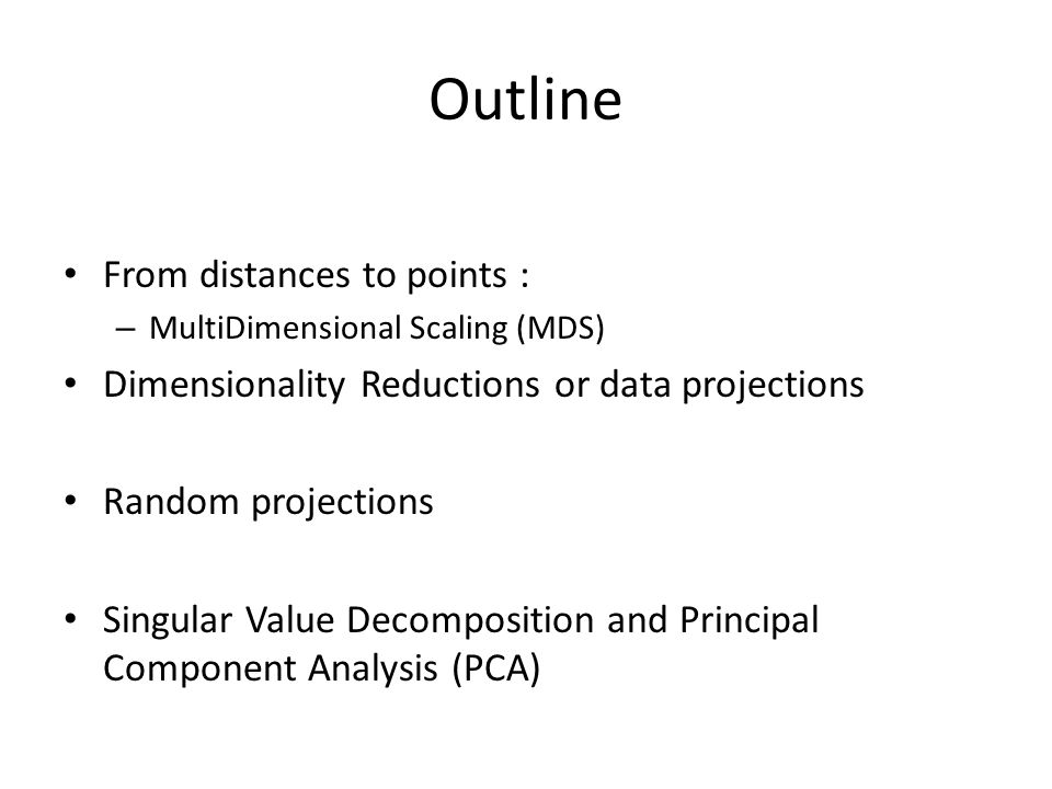 Outline From distances to points : – MultiDimensional Scaling (MDS) Dimensionality Reductions or data projections Random projections Singular Value Decomposition and Principal Component Analysis (PCA)