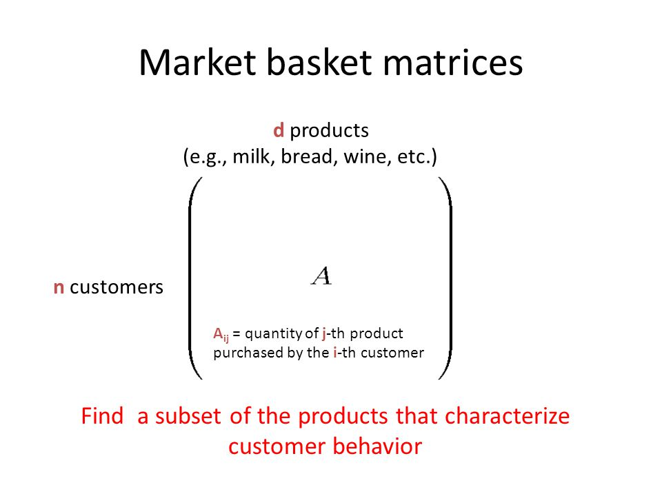 Market basket matrices n customers d products (e.g., milk, bread, wine, etc.) A ij = quantity of j -th product purchased by the i -th customer Find a subset of the products that characterize customer behavior