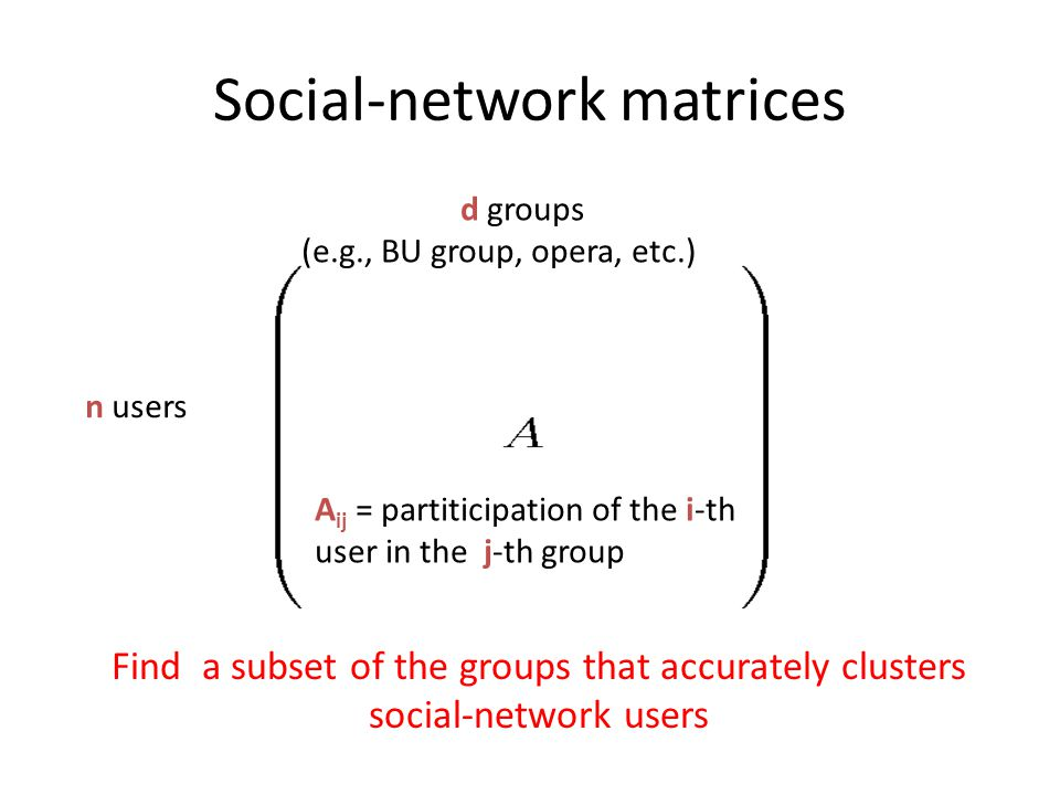 Social-network matrices n users d groups (e.g., BU group, opera, etc.) A ij = partiticipation of the i -th user in the j -th group Find a subset of th