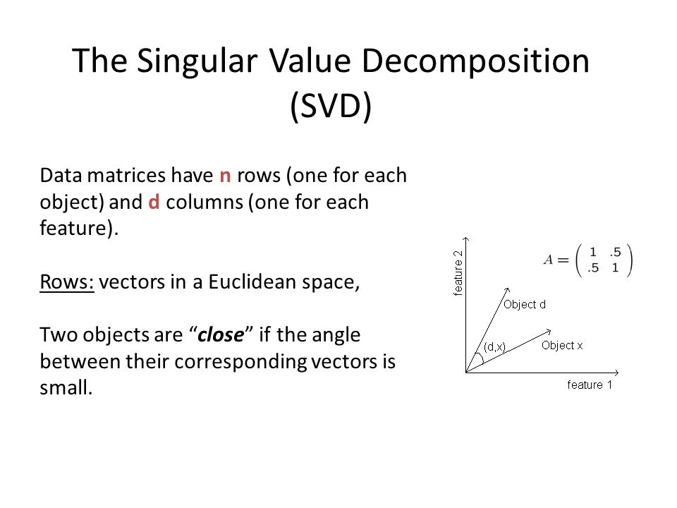 The Singular Value Decomposition (SVD) Data matrices have n rows (one for each object) and d columns (one for each feature). Rows: vectors in a Euclid