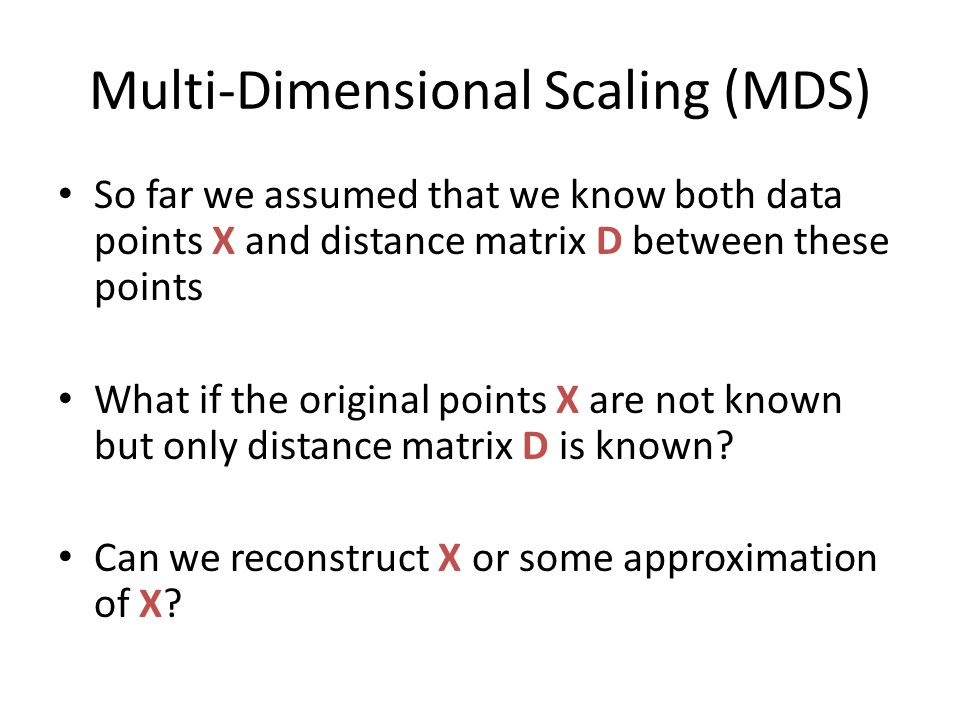 Multi-Dimensional Scaling (MDS) So far we assumed that we know both data points X and distance matrix D between these points What if the original poin