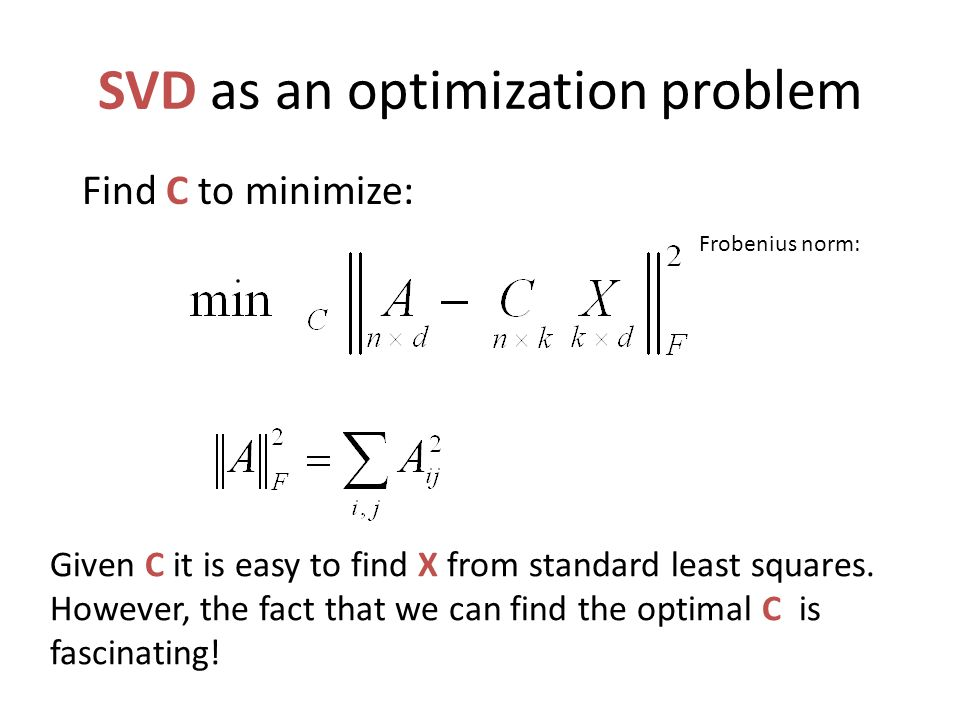 SVD as an optimization problem Given C it is easy to find X from standard least squares. However, the fact that we can find the optimal C is fascinati