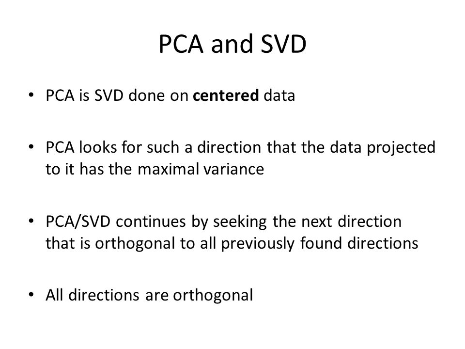 PCA and SVD PCA is SVD done on centered data PCA looks for such a direction that the data projected to it has the maximal variance PCA/SVD continues by seeking the next direction that is orthogonal to all previously found directions All directions are orthogonal