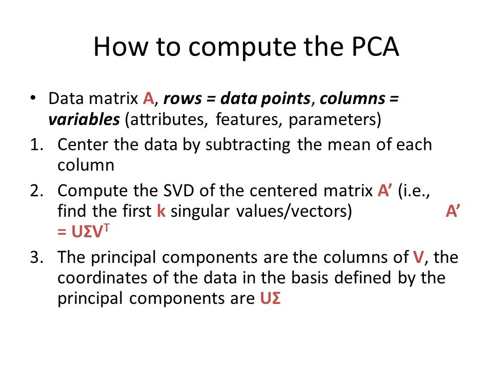 How to compute the PCA Data matrix A, rows = data points, columns = variables (attributes, features, parameters) 1.Center the data by subtracting the