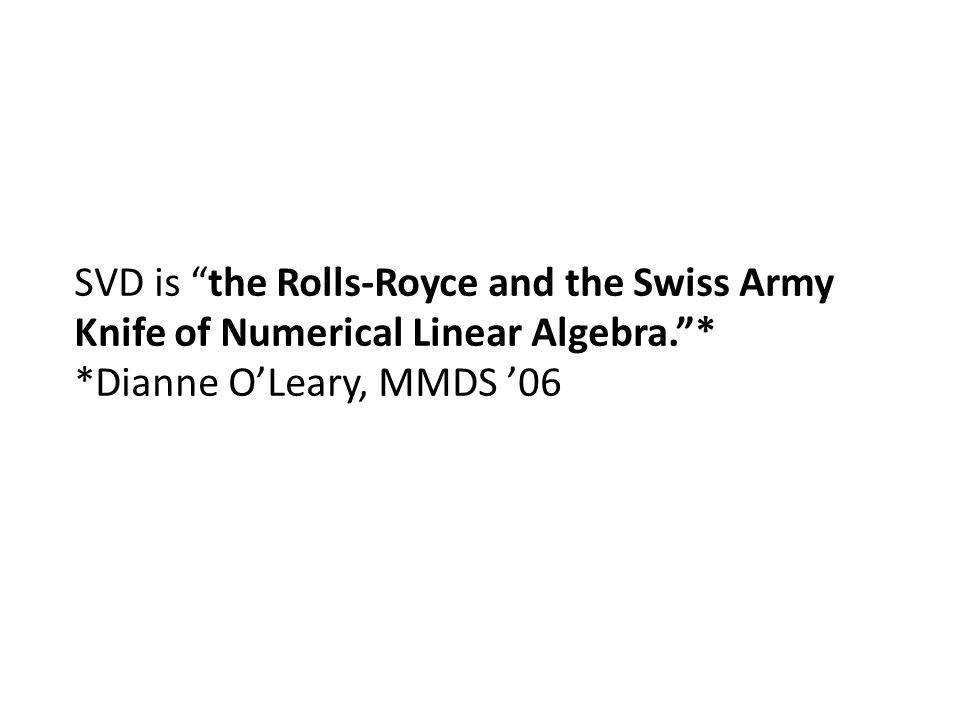 """SVD is """"the Rolls-Royce and the Swiss Army Knife of Numerical Linear Algebra.""""* *Dianne O'Leary, MMDS '06"""