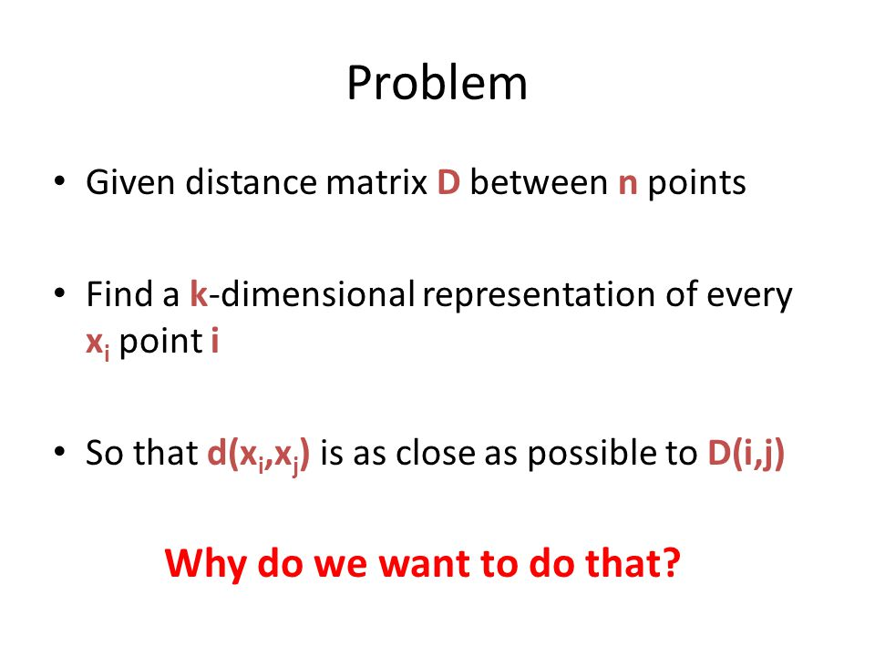 Problem Given distance matrix D between n points Find a k-dimensional representation of every x i point i So that d(x i,x j ) is as close as possible