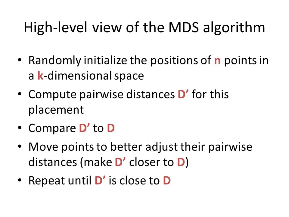 High-level view of the MDS algorithm Randomly initialize the positions of n points in a k-dimensional space Compute pairwise distances D' for this placement Compare D' to D Move points to better adjust their pairwise distances (make D' closer to D) Repeat until D' is close to D