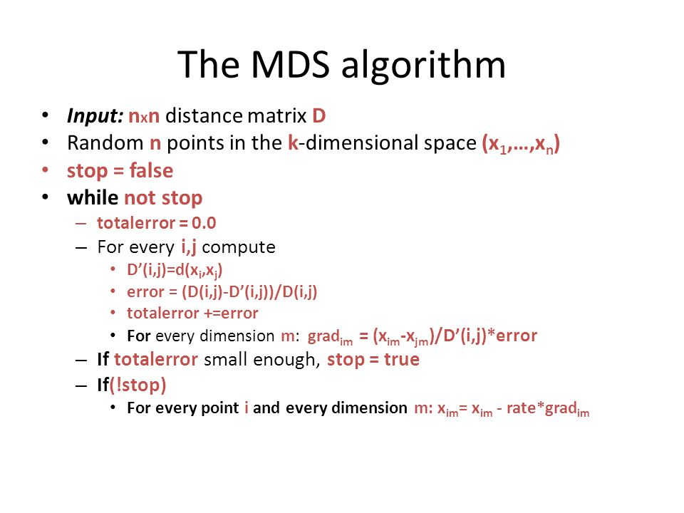 The MDS algorithm Input: n x n distance matrix D Random n points in the k-dimensional space (x 1,…,x n ) stop = false while not stop – totalerror = 0.