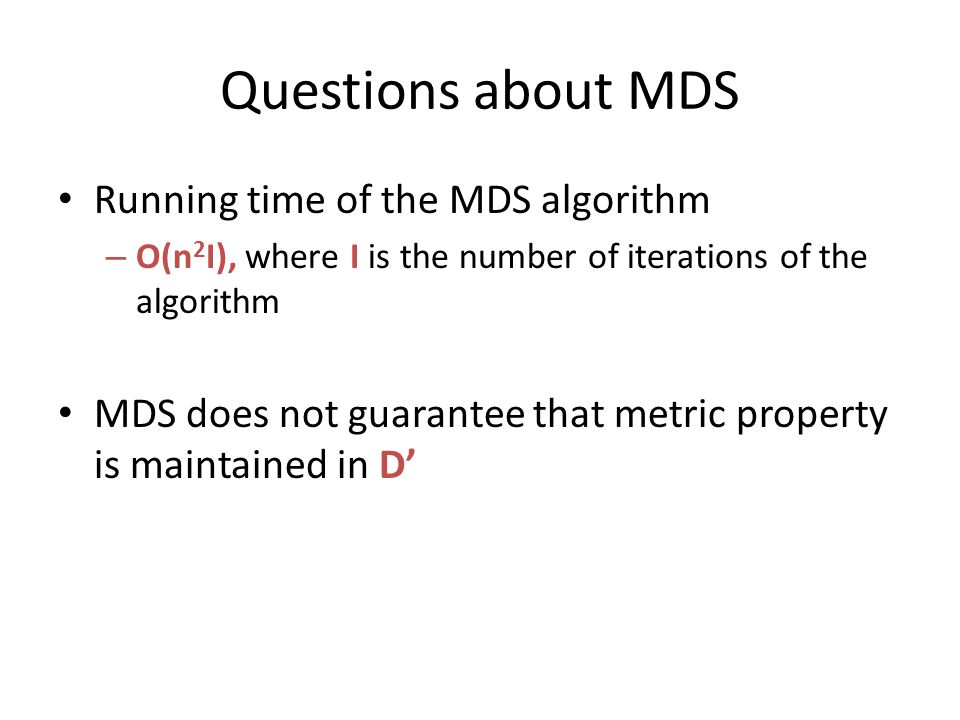 Questions about MDS Running time of the MDS algorithm – O(n 2 I), where I is the number of iterations of the algorithm MDS does not guarantee that metric property is maintained in D'