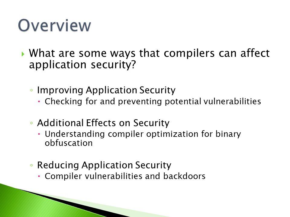  What are some ways that compilers can affect application security? ◦ Improving Application Security  Checking for and preventing potential vulnerab