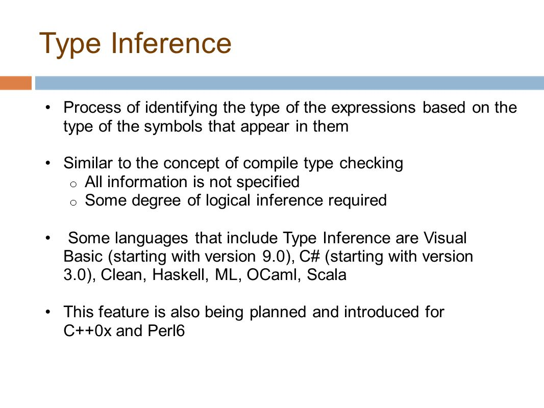 Type Inference Process of identifying the type of the expressions based on the type of the symbols that appear in them Similar to the concept of compi