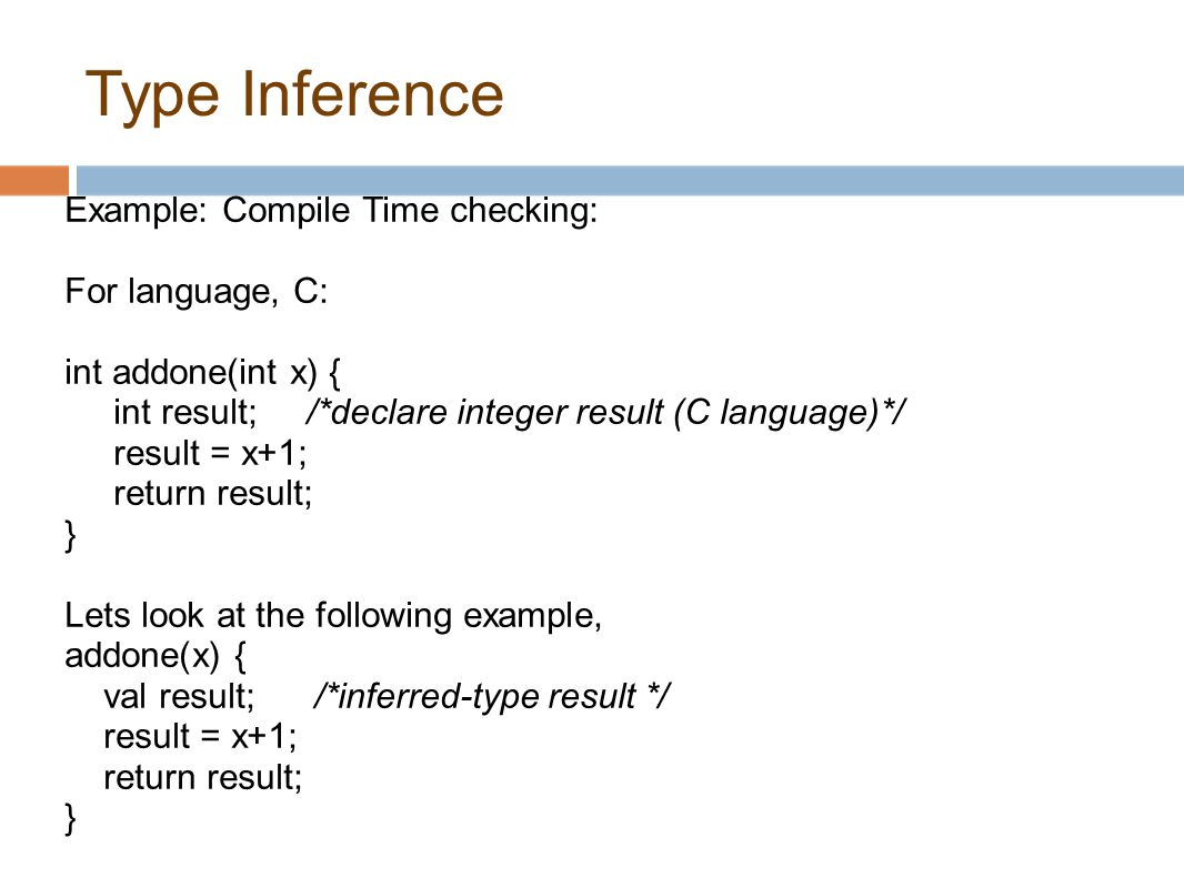 Type Inference Example: Compile Time checking: For language, C: int addone(int x) { int result; /*declare integer result (C language)*/ result = x+1; return result; } Lets look at the following example, addone(x) { val result; /*inferred-type result */ result = x+1; return result; }