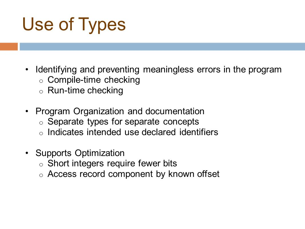 Use of Types Identifying and preventing meaningless errors in the program o Compile-time checking o Run-time checking Program Organization and documen