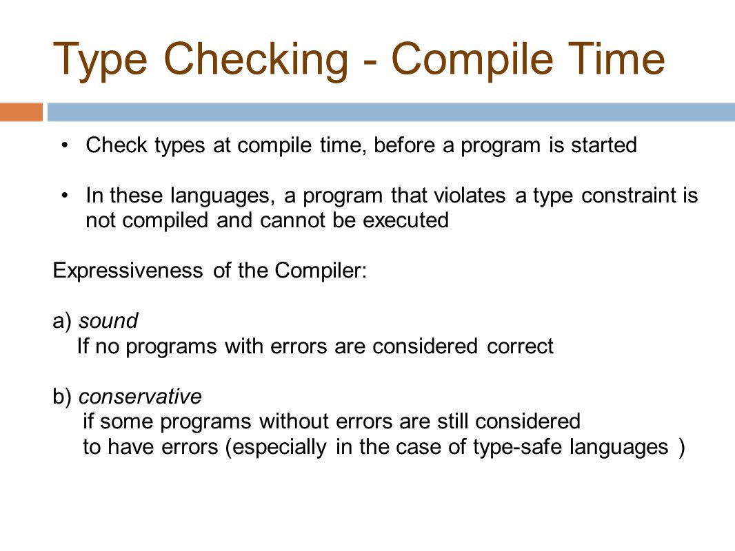 Type Checking - Compile Time Check types at compile time, before a program is started In these languages, a program that violates a type constraint is not compiled and cannot be executed Expressiveness of the Compiler: a) sound If no programs with errors are considered correct b) conservative if some programs without errors are still considered to have errors (especially in the case of type-safe languages )