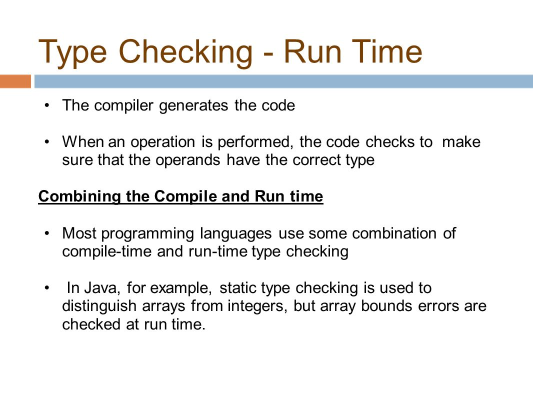 Type Checking - Run Time The compiler generates the code When an operation is performed, the code checks to make sure that the operands have the correct type Combining the Compile and Run time Most programming languages use some combination of compile-time and run-time type checking In Java, for example, static type checking is used to distinguish arrays from integers, but array bounds errors are checked at run time.