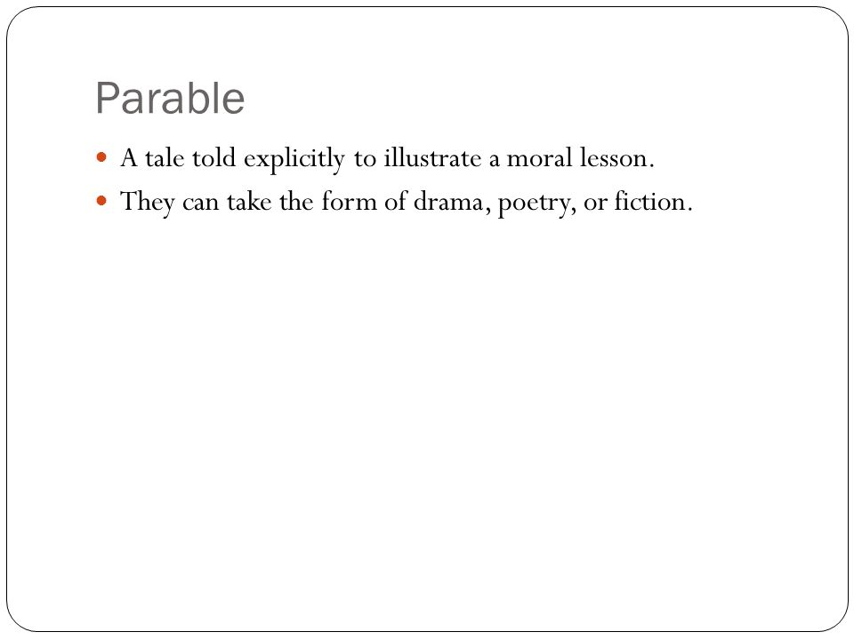 Parable A tale told explicitly to illustrate a moral lesson. They can take the form of drama, poetry, or fiction.