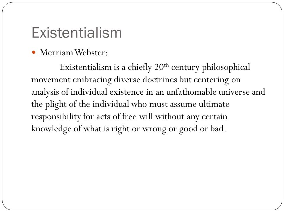 Existentialism Merriam Webster: Existentialism is a chiefly 20 th century philosophical movement embracing diverse doctrines but centering on analysis