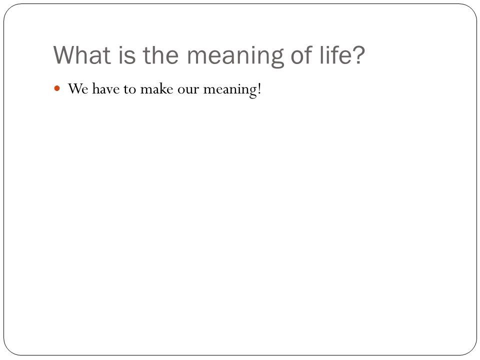 What is the meaning of life? We have to make our meaning!