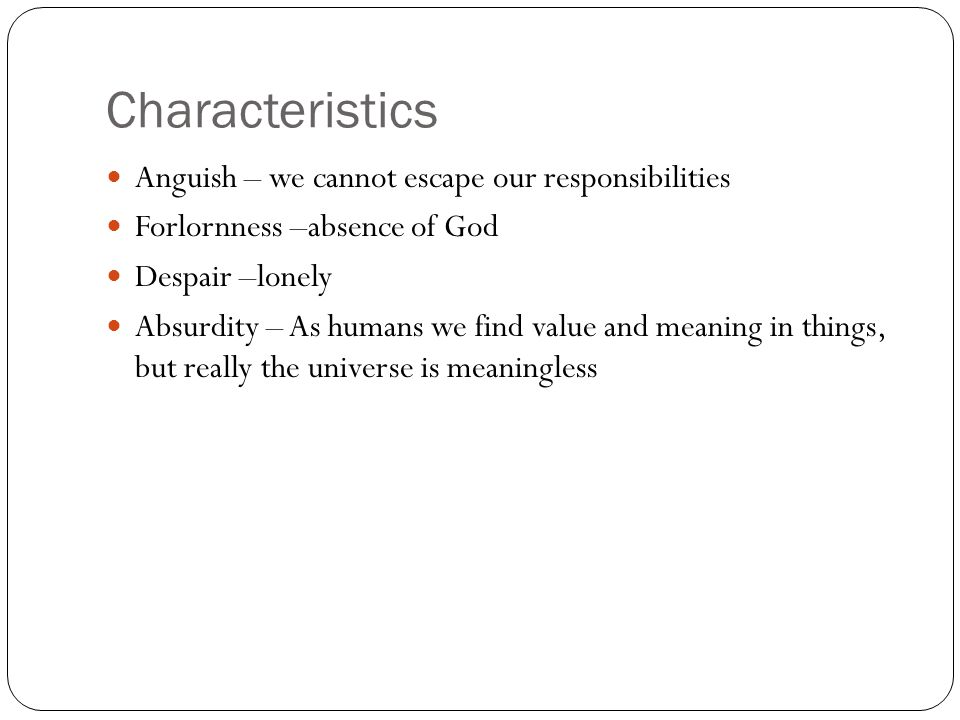 Characteristics Anguish – we cannot escape our responsibilities Forlornness –absence of God Despair –lonely Absurdity – As humans we find value and me