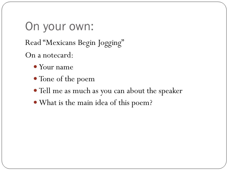 """On your own: Read """"Mexicans Begin Jogging"""" On a notecard: Your name Tone of the poem Tell me as much as you can about the speaker What is the main ide"""