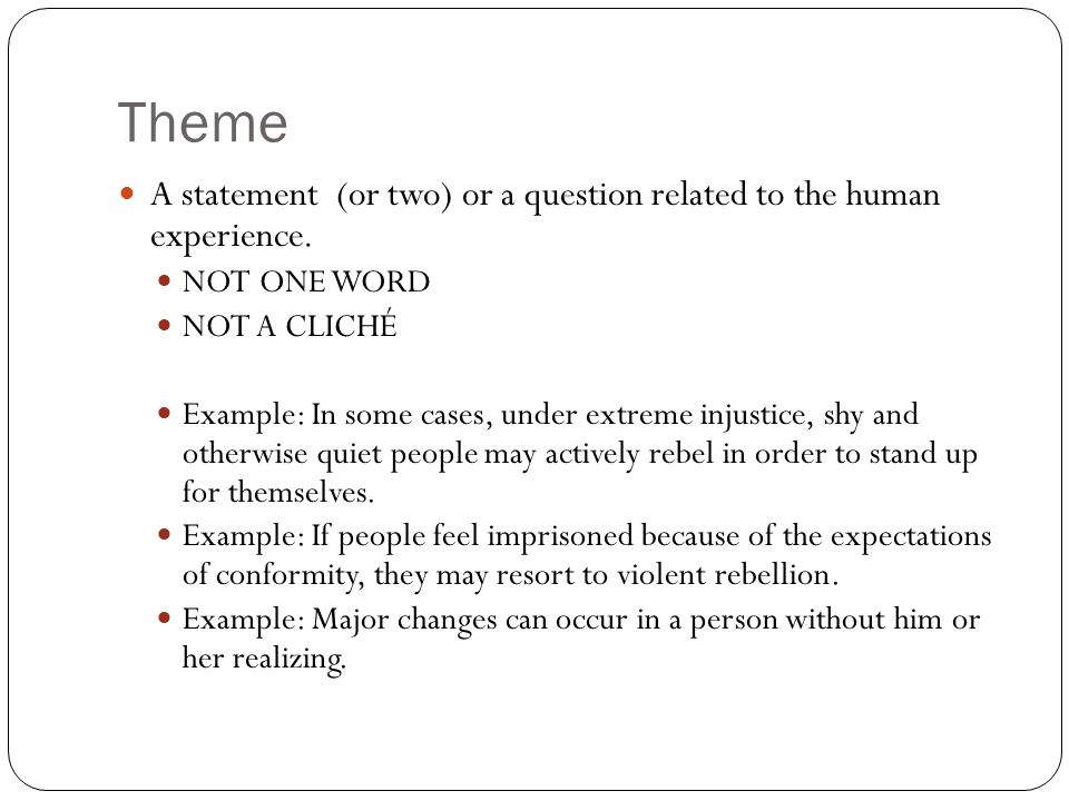 Theme A statement (or two) or a question related to the human experience. NOT ONE WORD NOT A CLICHÉ Example: In some cases, under extreme injustice, s