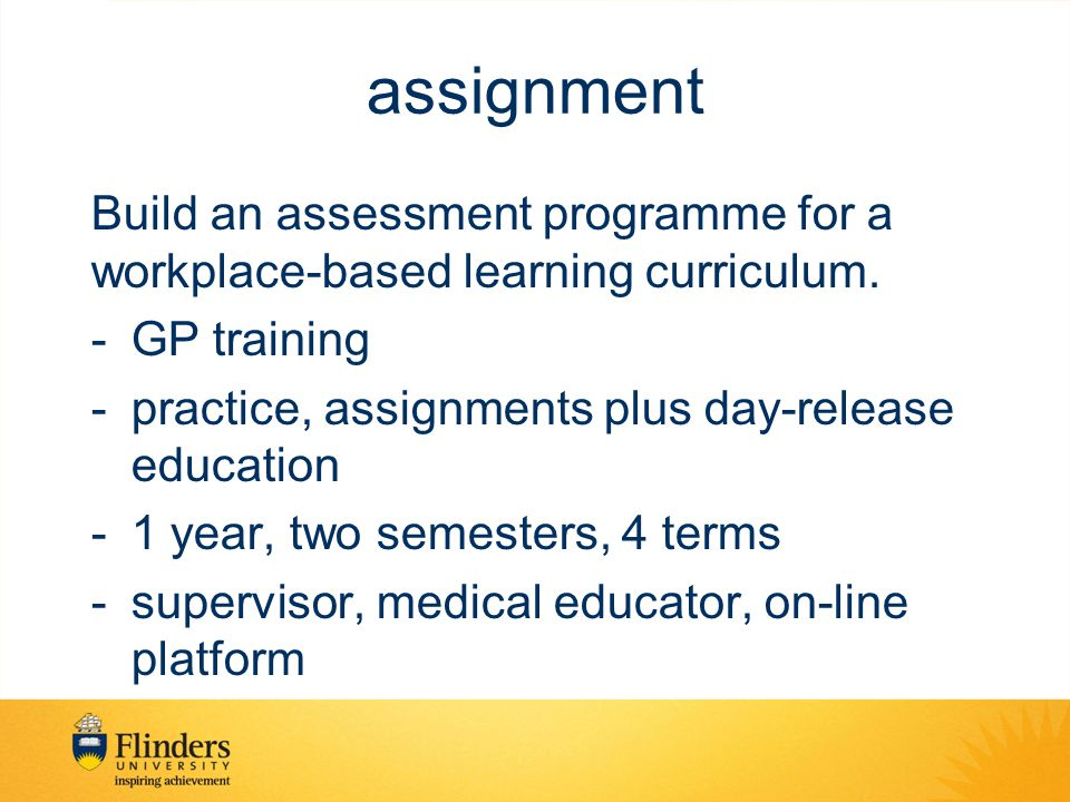 assignment Build an assessment programme for a workplace-based learning curriculum. -GP training -practice, assignments plus day-release education -1