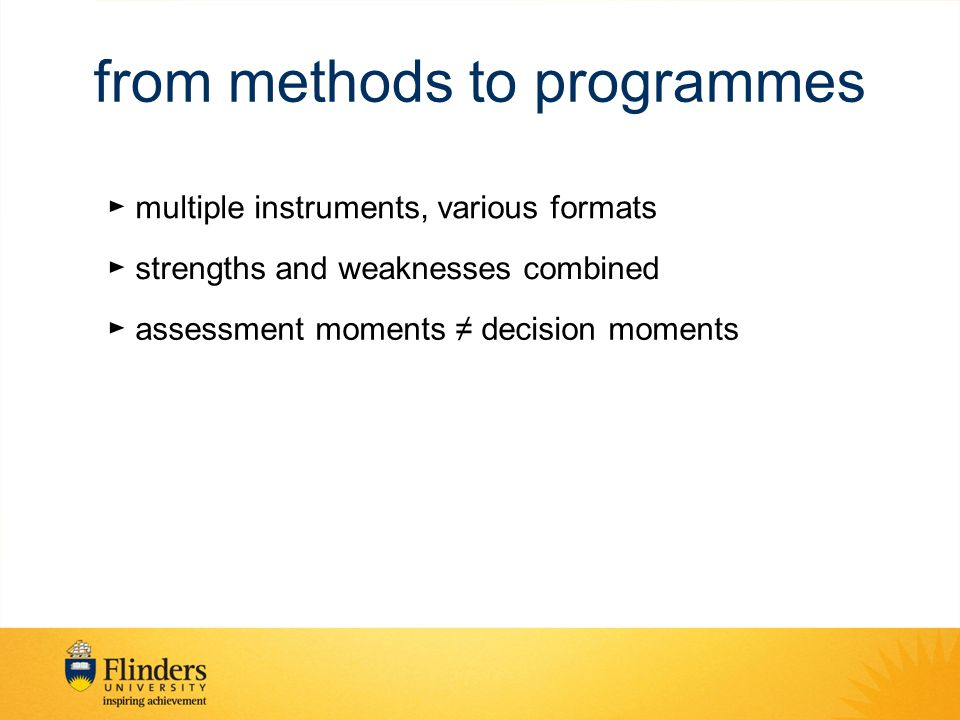 from methods to programmes ► multiple instruments, various formats ► strengths and weaknesses combined ► assessment moments ≠ decision moments