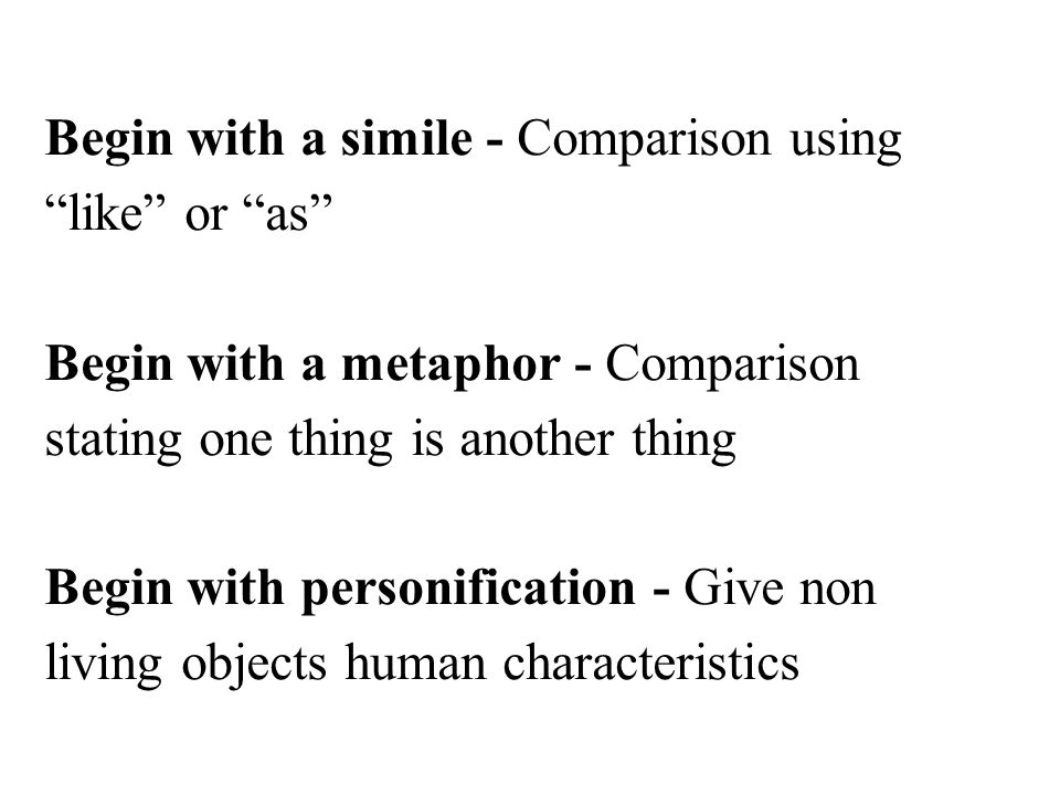 "Begin with a simile - Comparison using ""like"" or ""as"" Begin with a metaphor - Comparison stating one thing is another thing Begin with personification"