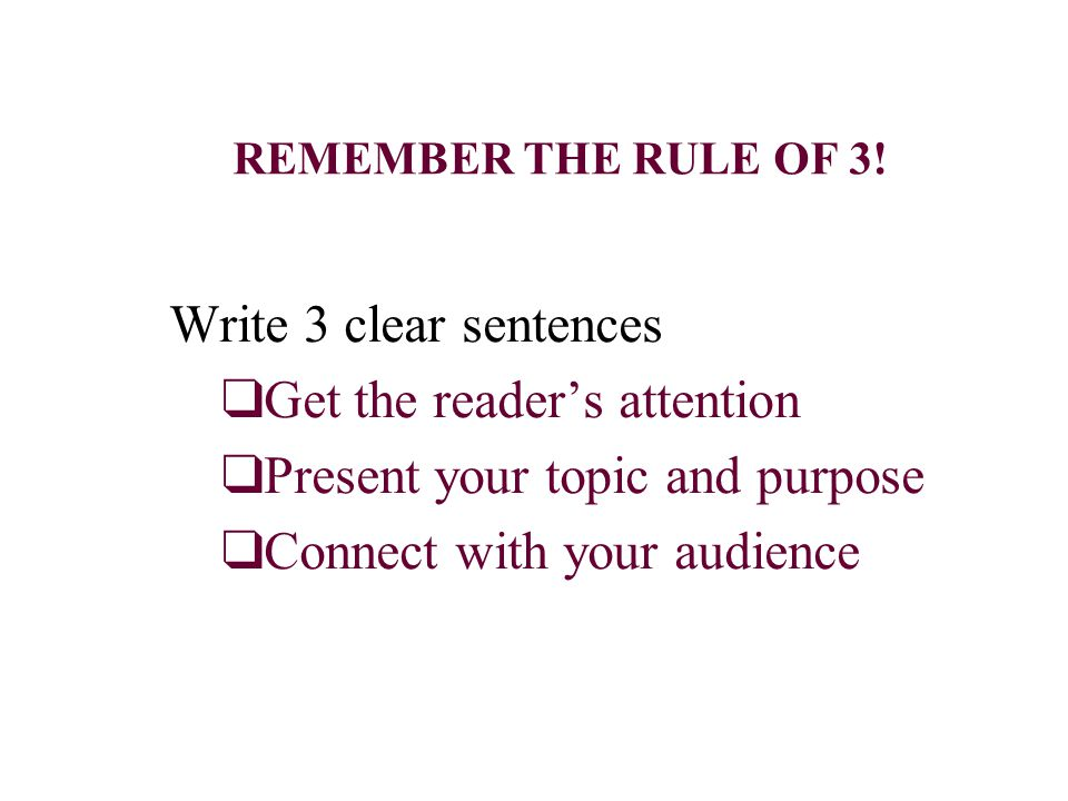 REMEMBER THE RULE OF 3! Write 3 clear sentences ❑ Get the reader's attention ❑ Present your topic and purpose ❑ Connect with your audience