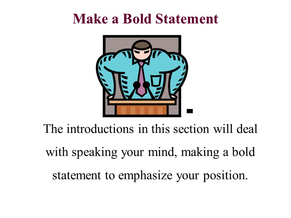Make a Bold Statement The introductions in this section will deal with speaking your mind, making a bold statement to emphasize your position.