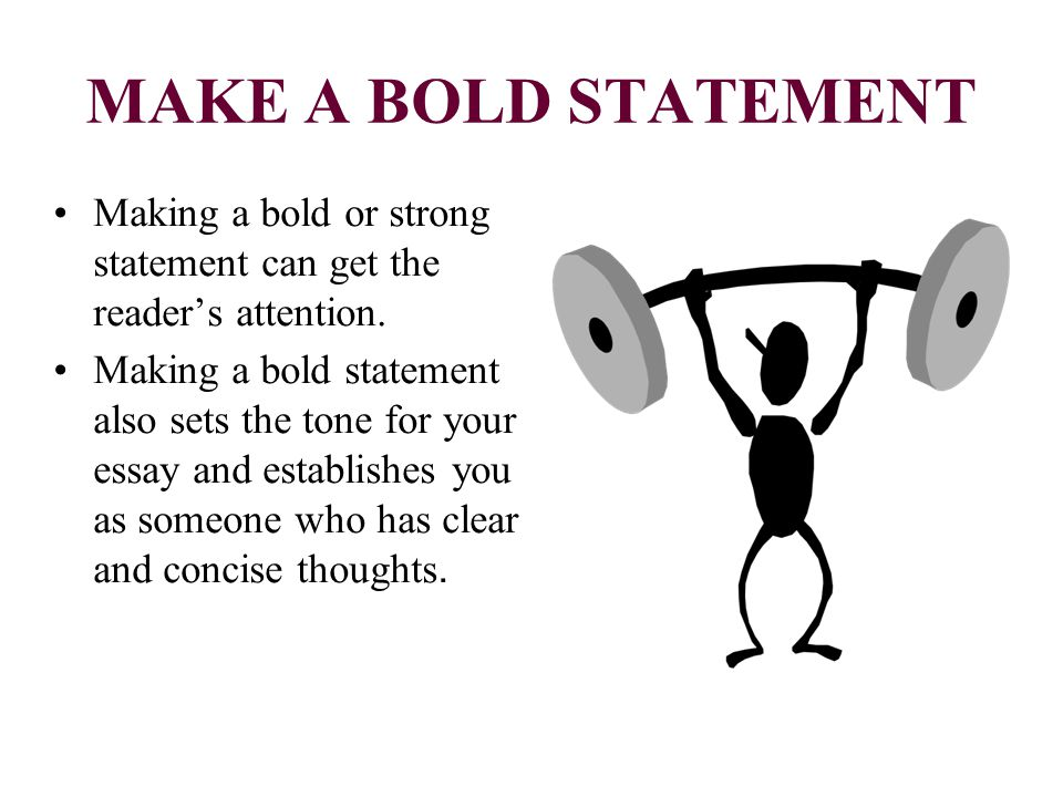 MAKE A BOLD STATEMENT Making a bold or strong statement can get the reader's attention. Making a bold statement also sets the tone for your essay and