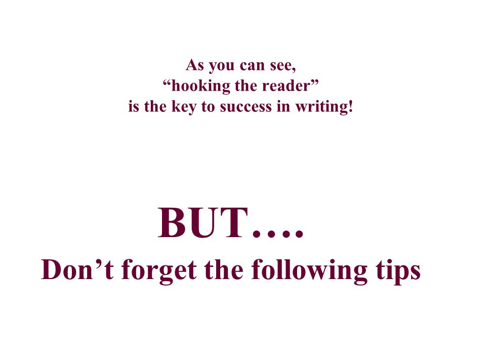 "As you can see, ""hooking the reader"" is the key to success in writing! BUT…. Don't forget the following tips"