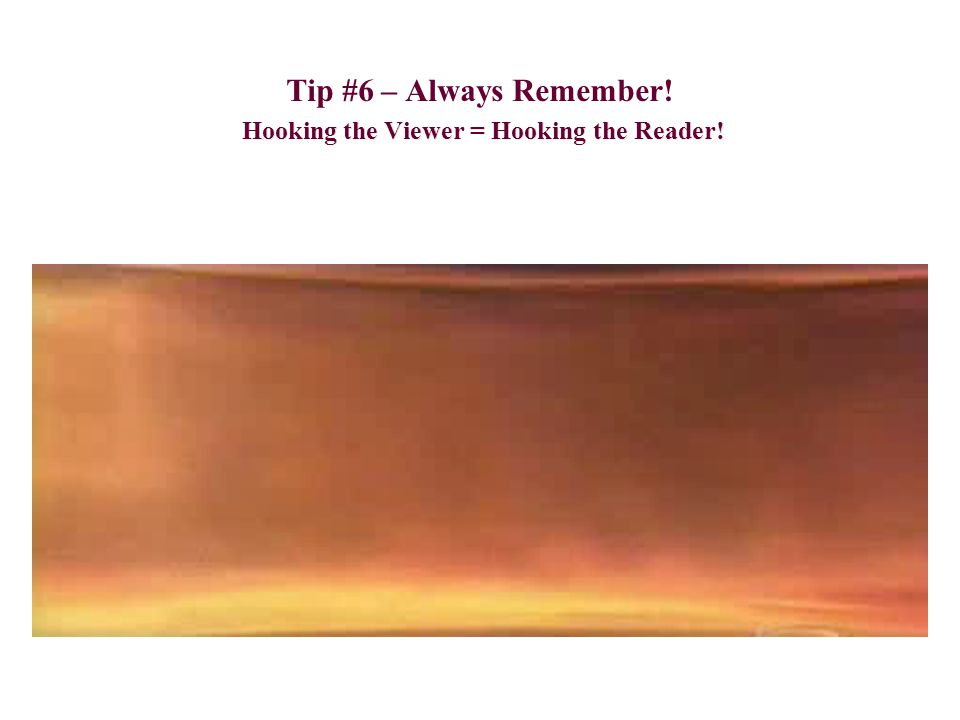 Hooking the Viewer = Hooking the Reader! Tip #6 – Always Remember! Hooking the Viewer = Hooking the Reader!