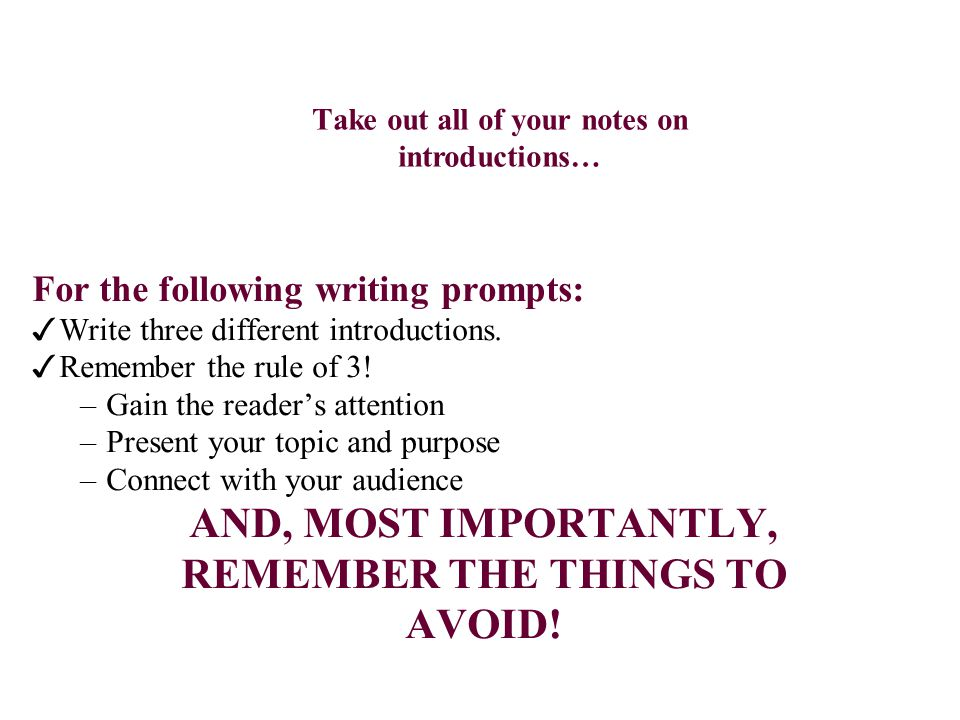 Take out all of your notes on introductions… For the following writing prompts: ✓ Write three different introductions. ✓ Remember the rule of 3! –Gain